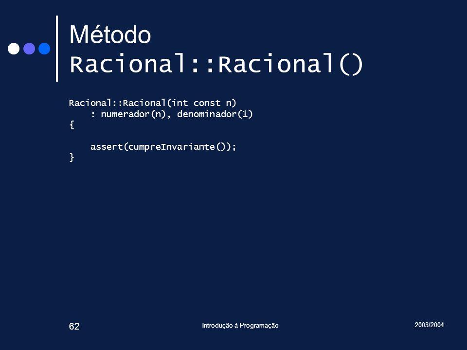 2003/2004 Introdução à Programação 62 Método Racional::Racional() Racional::Racional(int const n) : numerador(n), denominador(1) { assert(cumpreInvariante()); }
