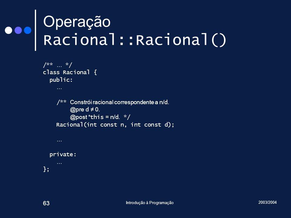 2003/2004 Introdução à Programação 63 Operação Racional::Racional() /** … */ class Racional { public: … /** Constrói racional correspondente a n / d.