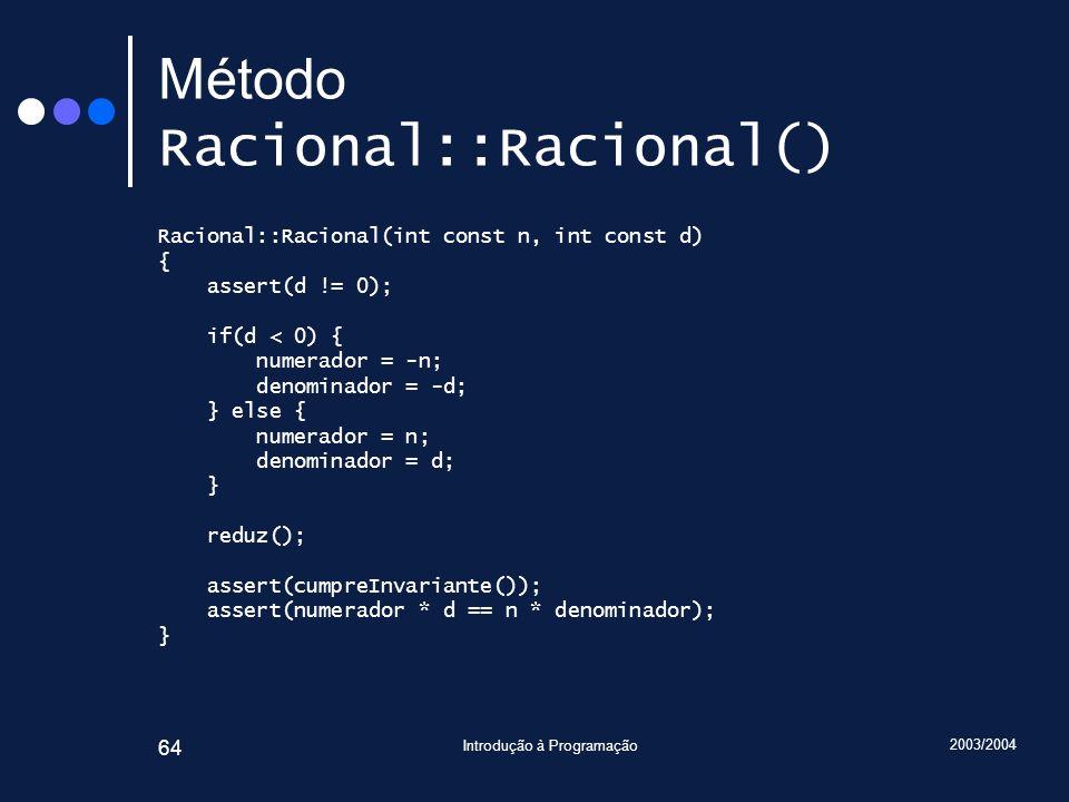 2003/2004 Introdução à Programação 64 Método Racional::Racional() Racional::Racional(int const n, int const d) { assert(d != 0); if(d < 0) { numerador = -n; denominador = -d; } else { numerador = n; denominador = d; } reduz(); assert(cumpreInvariante()); assert(numerador * d == n * denominador); }