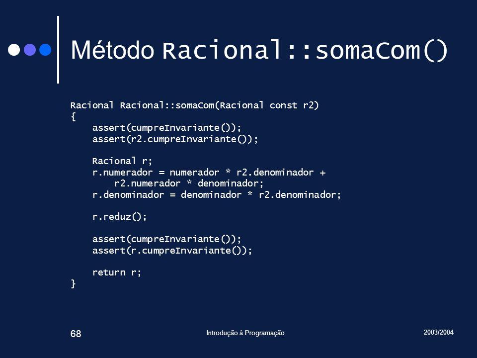 2003/2004 Introdução à Programação 68 Método Racional::somaCom() Racional Racional::somaCom(Racional const r2) { assert(cumpreInvariante()); assert(r2.cumpreInvariante()); Racional r; r.numerador = numerador * r2.denominador + r2.numerador * denominador; r.denominador = denominador * r2.denominador; r.reduz(); assert(cumpreInvariante()); assert(r.cumpreInvariante()); return r; }
