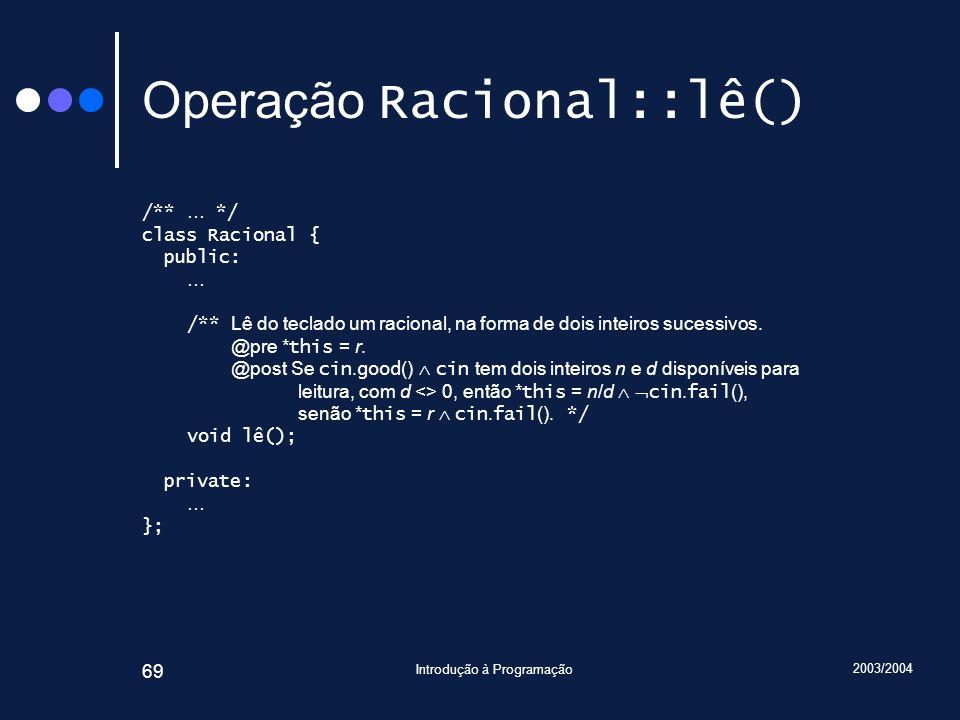 2003/2004 Introdução à Programação 69 Operação Racional::lê() /** … */ class Racional { public: … /** Lê do teclado um racional, na forma de dois inteiros sucessivos.