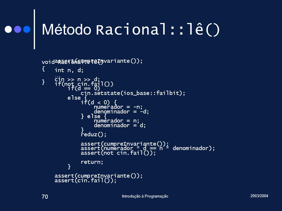 2003/2004 Introdução à Programação 70 Método Racional::lê() void Racional::lê() { … } assert(cumpreInvariante()); int n, d; cin >> n >> d; if(not cin.fail()) if(d == 0) cin.setstate(ios_base::failbit); else { if(d < 0) { numerador = -n; denominador = -d; } else { numerador = n; denominador = d; } reduz(); assert(cumpreInvariante()); assert(numerador * d == n * denominador); assert(not cin.fail()); return; } assert(cumpreInvariante()); assert(cin.fail());