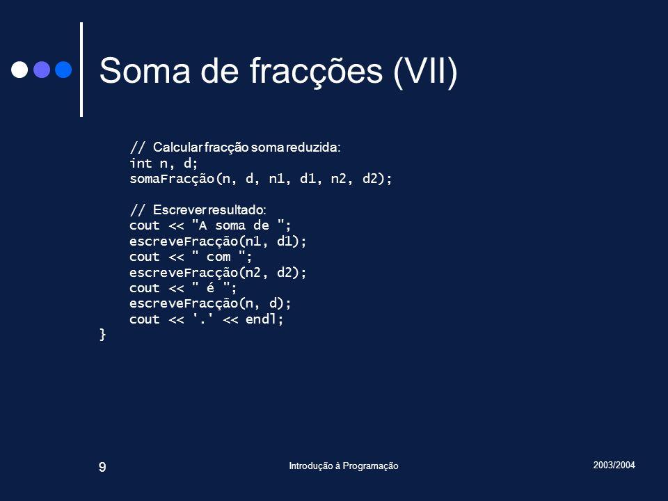 2003/2004 Introdução à Programação 9 Soma de fracções (VII) // Calcular fracção soma reduzida: int n, d; somaFracção(n, d, n1, d1, n2, d2); // Escrever resultado: cout << A soma de ; escreveFracção(n1, d1); cout << com ; escreveFracção(n2, d2); cout << é ; escreveFracção(n, d); cout << . << endl; }