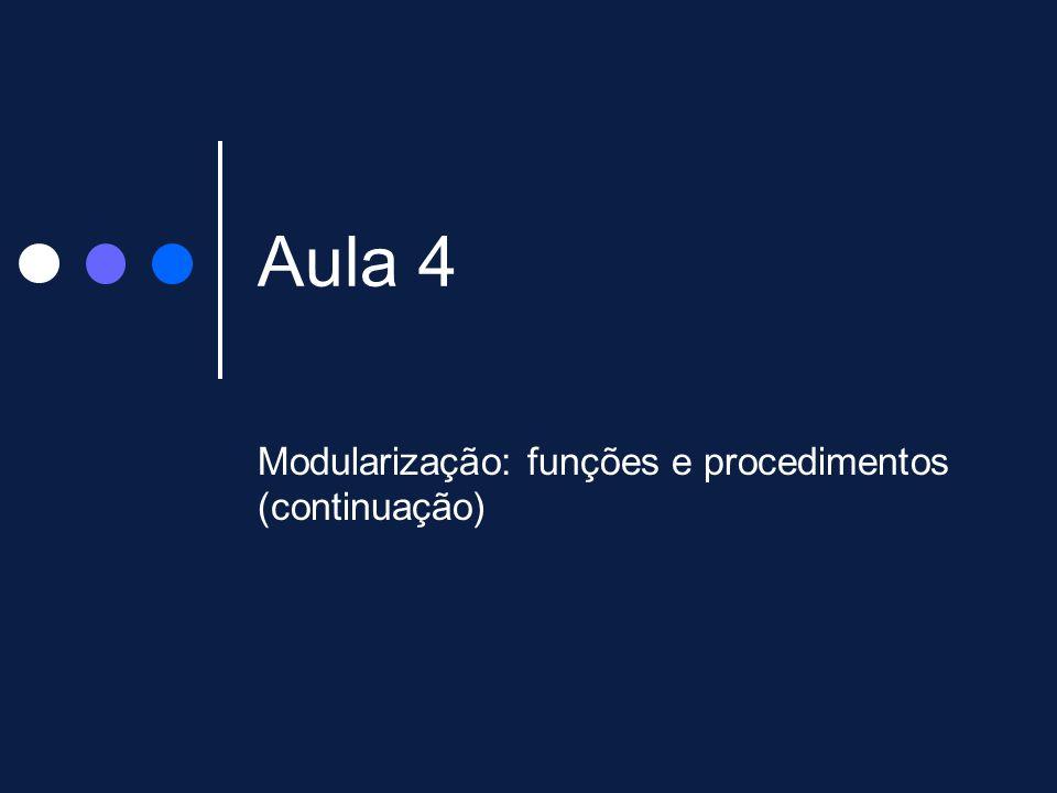 Aula 4 Modularização: funções e procedimentos (continuação)