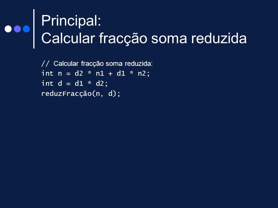Principal: Calcular fracção soma reduzida // Calcular fracção soma reduzida: int n = d2 * n1 + d1 * n2; int d = d1 * d2; reduzFracção(n, d);