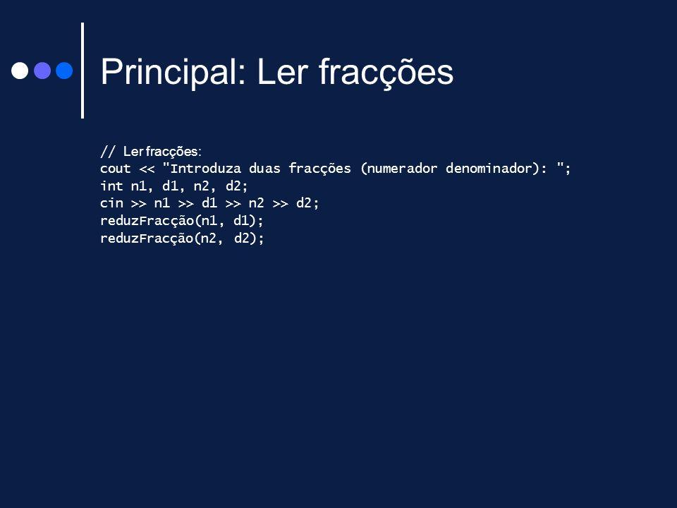 Principal: Ler fracções // Ler fracções: cout << Introduza duas fracções (numerador denominador): ; int n1, d1, n2, d2; cin >> n1 >> d1 >> n2 >> d2; reduzFracção(n1, d1); reduzFracção(n2, d2);
