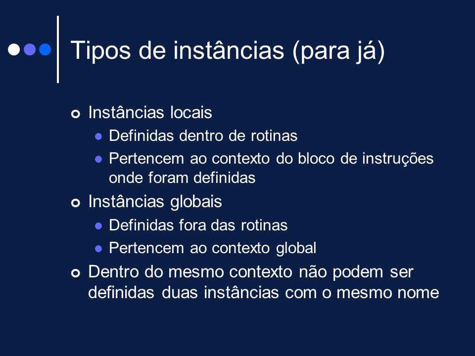 Tipos de instâncias (para já) Instâncias locais Definidas dentro de rotinas Pertencem ao contexto do bloco de instruções onde foram definidas Instânci