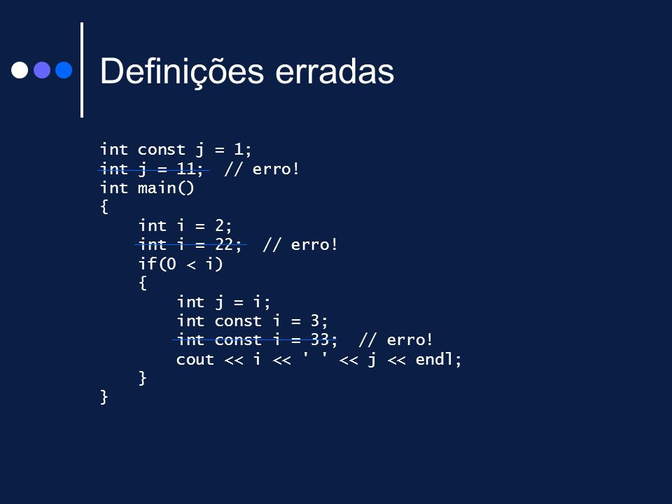 Definições erradas int const j = 1; int j = 11; // erro! int main() { int i = 2; int i = 22; // erro! if(0 < i) { int j = i; int const i = 3; int cons