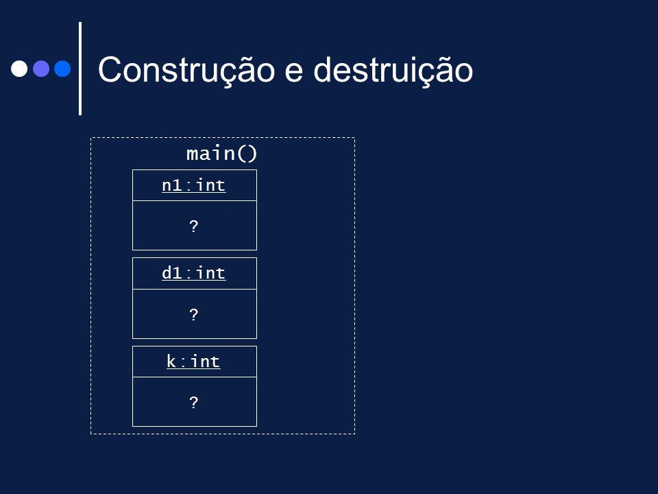 Construção e destruição main() n1 : int ? d1 : int ? k : int ?