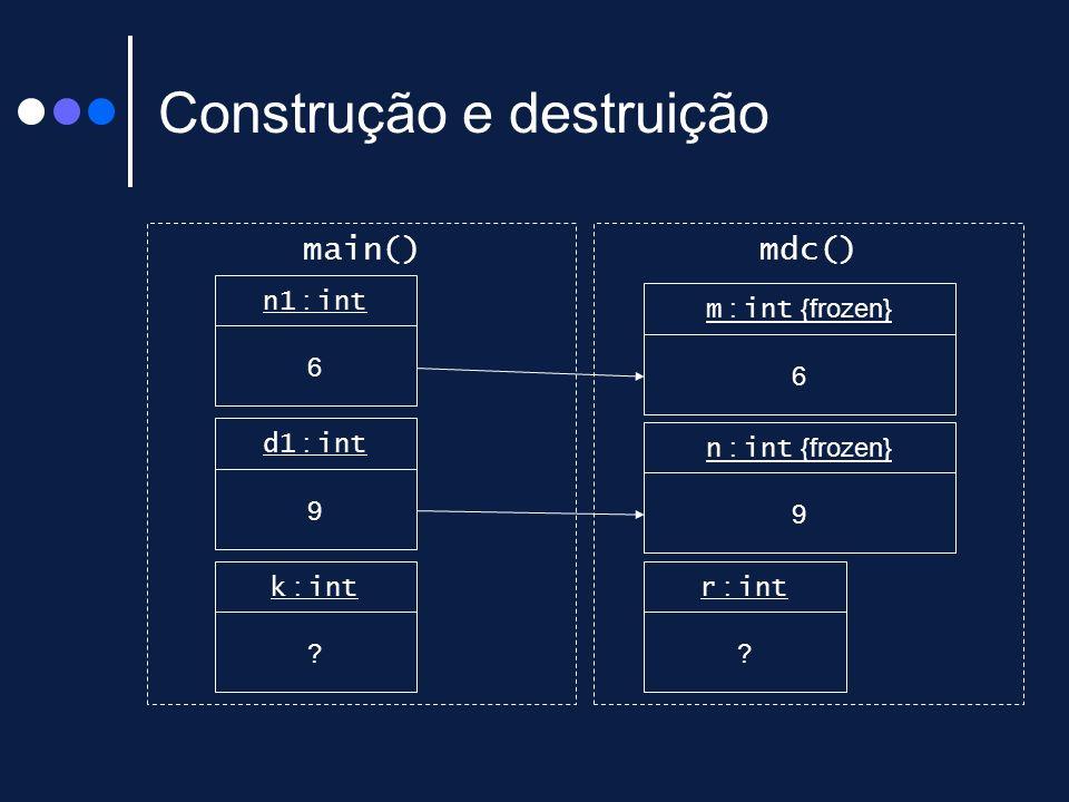 Construção e destruição main()mdc() n1 : int 6 d1 : int 9 m : int {frozen} 6 n : int {frozen} 9 k : int ? r : int ?
