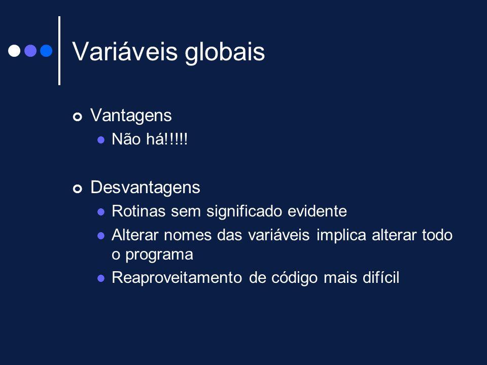 Variáveis globais Vantagens Não há!!!!! Desvantagens Rotinas sem significado evidente Alterar nomes das variáveis implica alterar todo o programa Reap