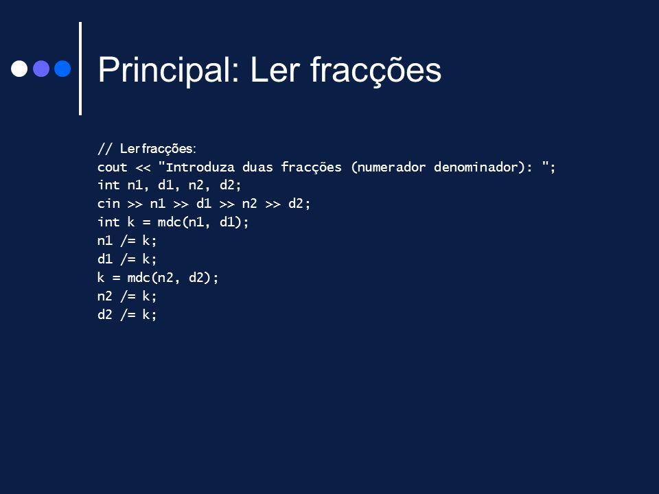 Principal: Ler fracções // Ler fracções: cout << Introduza duas fracções (numerador denominador): ; int n1, d1, n2, d2; cin >> n1 >> d1 >> n2 >> d2; int k = mdc(n1, d1); n1 /= k; d1 /= k; k = mdc(n2, d2); n2 /= k; d2 /= k;