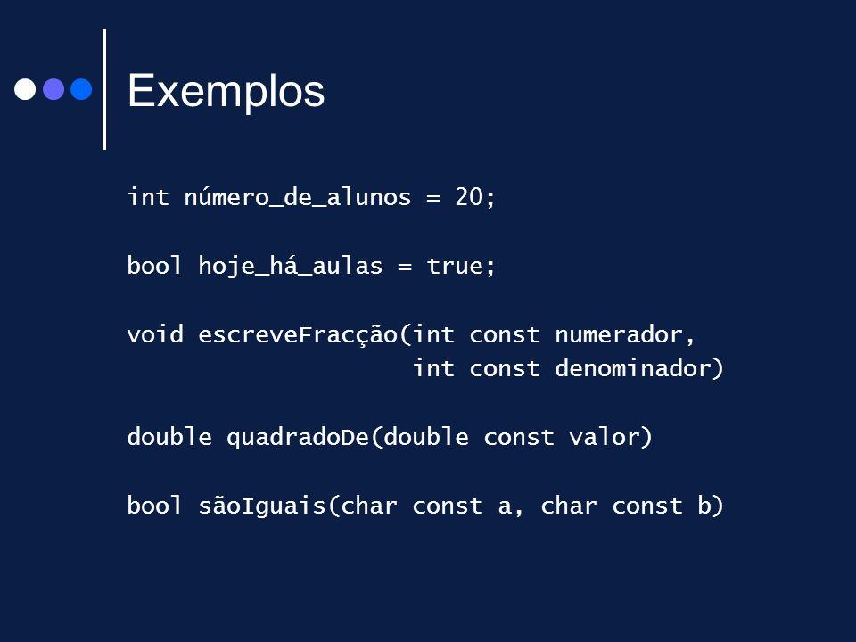 Exemplos int número_de_alunos = 20; bool hoje_há_aulas = true; void escreveFracção(int const numerador, int const denominador) double quadradoDe(double const valor) bool sãoIguais(char const a, char const b)