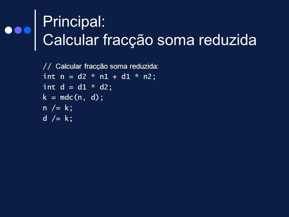 Principal: Calcular fracção soma reduzida // Calcular fracção soma reduzida: int n = d2 * n1 + d1 * n2; int d = d1 * d2; k = mdc(n, d); n /= k; d /= k