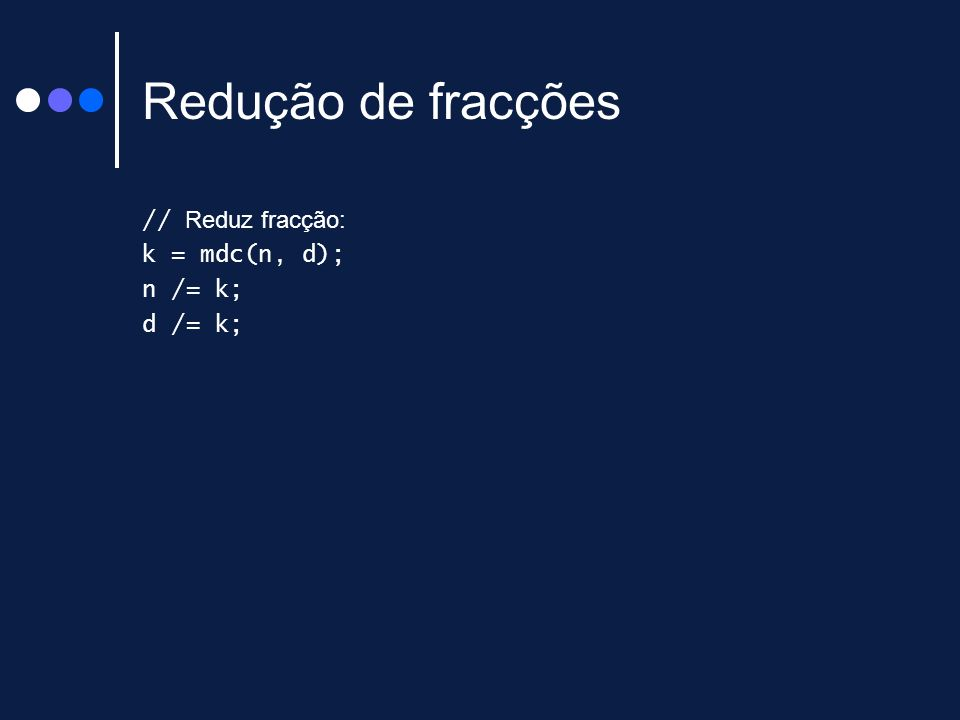 Redução de fracções // Reduz fracção: k = mdc(n, d); n /= k; d /= k;