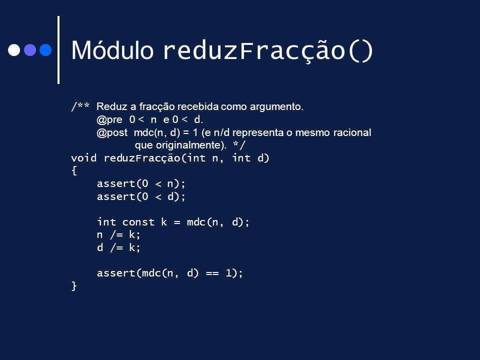 Módulo reduzFracção() /** Reduz a fracção recebida como argumento. @pre 0 < n e 0 < d. @post mdc( n, d ) = 1 (e n / d representa o mesmo racional que