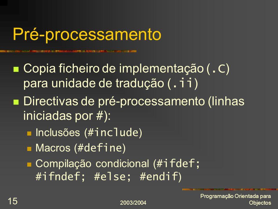 2003/2004 Programação Orientada para Objectos 15 Pré-processamento Copia ficheiro de implementação (.C ) para unidade de tradução (.ii ) Directivas de