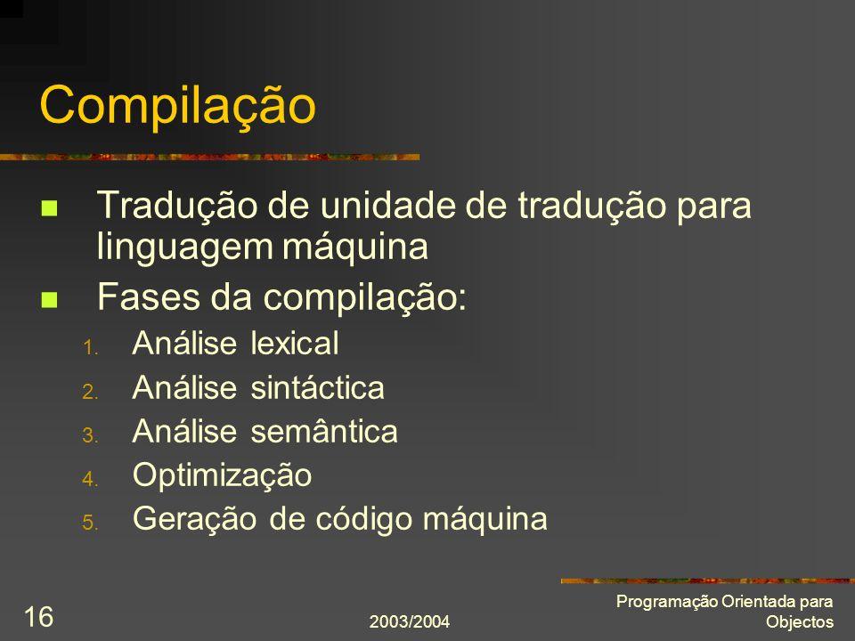 2003/2004 Programação Orientada para Objectos 16 Compilação Tradução de unidade de tradução para linguagem máquina Fases da compilação: 1. Análise lex