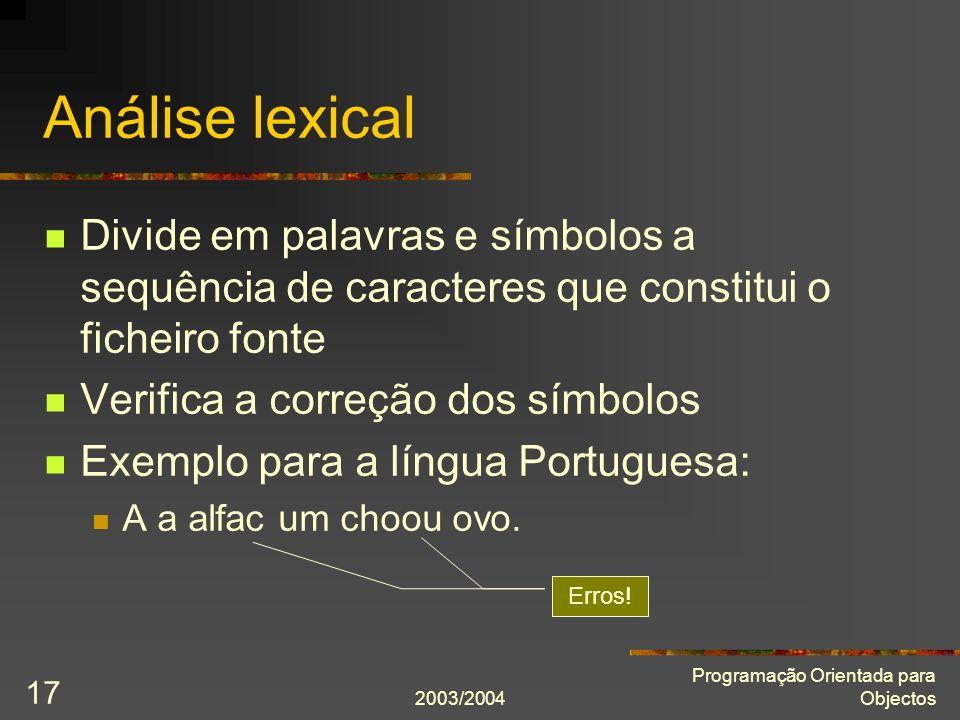 2003/2004 Programação Orientada para Objectos 17 Análise lexical Divide em palavras e símbolos a sequência de caracteres que constitui o ficheiro font