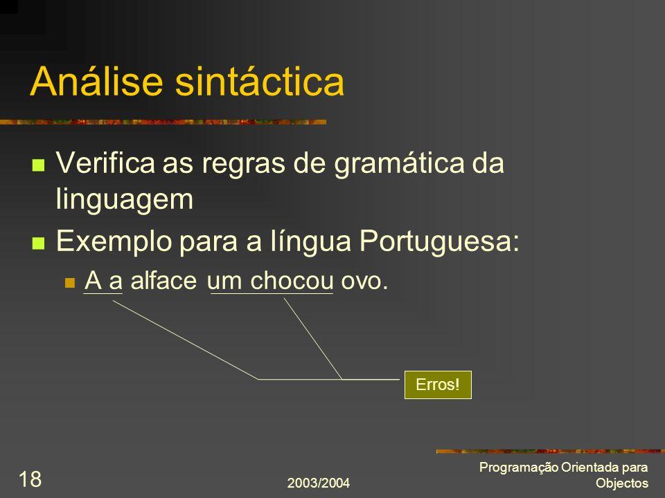 2003/2004 Programação Orientada para Objectos 18 Análise sintáctica Verifica as regras de gramática da linguagem Exemplo para a língua Portuguesa: A a