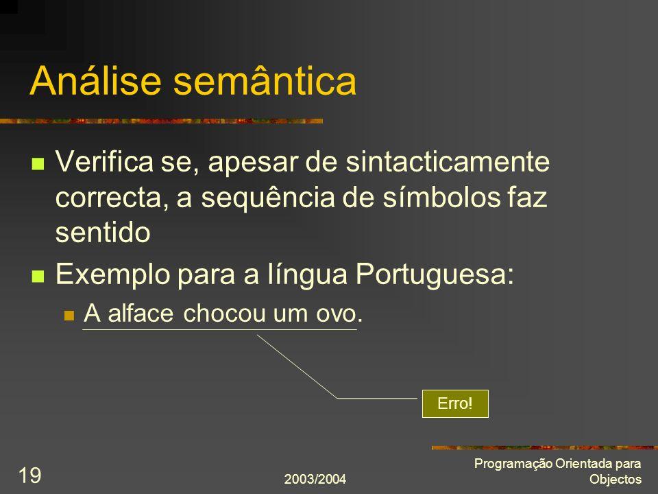 2003/2004 Programação Orientada para Objectos 19 Análise semântica Verifica se, apesar de sintacticamente correcta, a sequência de símbolos faz sentid