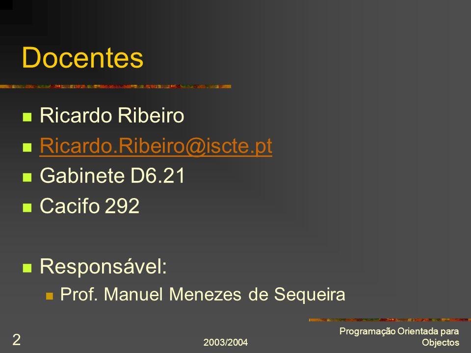 2003/2004 Programação Orientada para Objectos 2 Docentes Ricardo Ribeiro Ricardo.Ribeiro@iscte.pt Gabinete D6.21 Cacifo 292 Responsável: Prof. Manuel