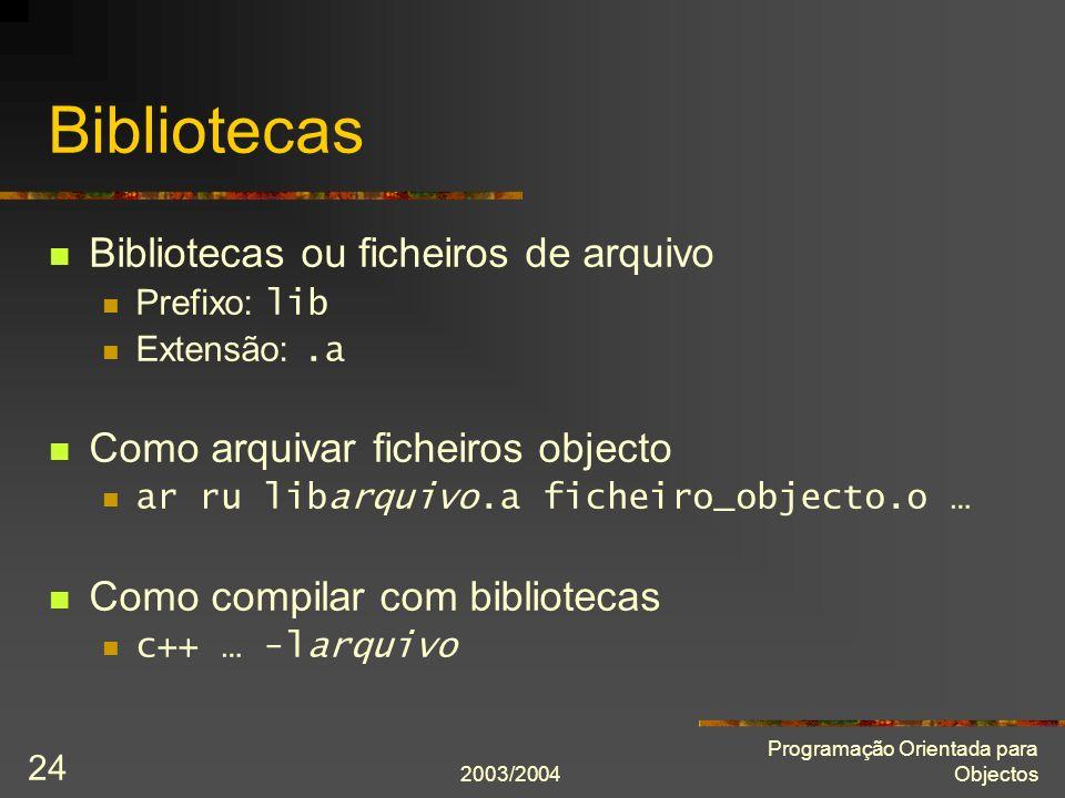 2003/2004 Programação Orientada para Objectos 24 Bibliotecas Bibliotecas ou ficheiros de arquivo Prefixo: lib Extensão:.a Como arquivar ficheiros obje