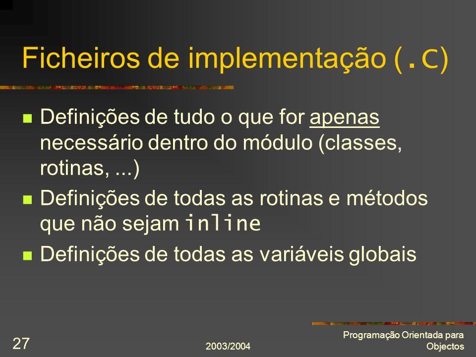 2003/2004 Programação Orientada para Objectos 27 Ficheiros de implementação (.C ) Definições de tudo o que for apenas necessário dentro do módulo (cla