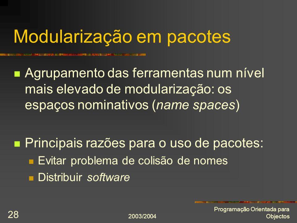 2003/2004 Programação Orientada para Objectos 28 Modularização em pacotes Agrupamento das ferramentas num nível mais elevado de modularização: os espa