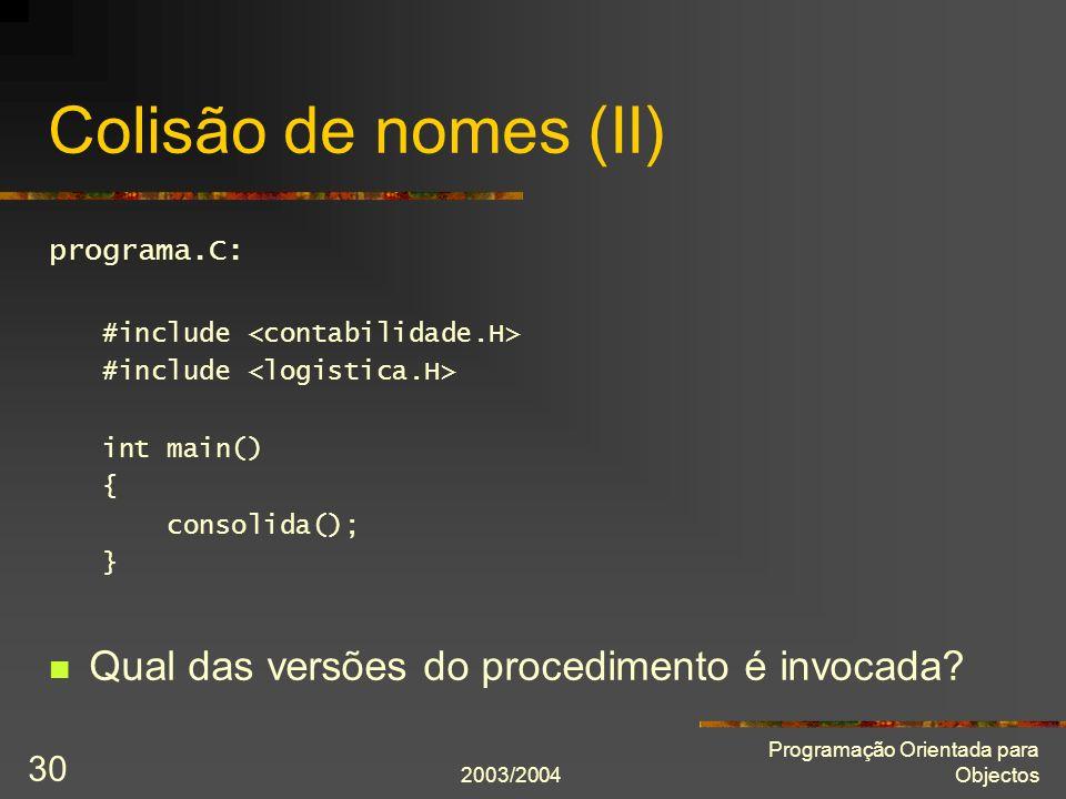 2003/2004 Programação Orientada para Objectos 30 Colisão de nomes (II) programa.C: #include int main() { consolida(); } Qual das versões do procedimen