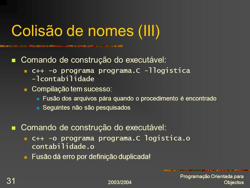 2003/2004 Programação Orientada para Objectos 31 Colisão de nomes (III) Comando de construção do executável: c++ -o programa programa.C -llogistica -l