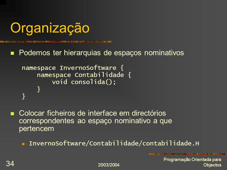 2003/2004 Programação Orientada para Objectos 34 Organização Podemos ter hierarquias de espaços nominativos namespace InvernoSoftware { namespace Cont