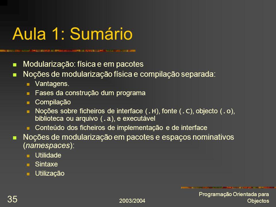 2003/2004 Programação Orientada para Objectos 35 Aula 1: Sumário Modularização: física e em pacotes Noções de modularização física e compilação separa