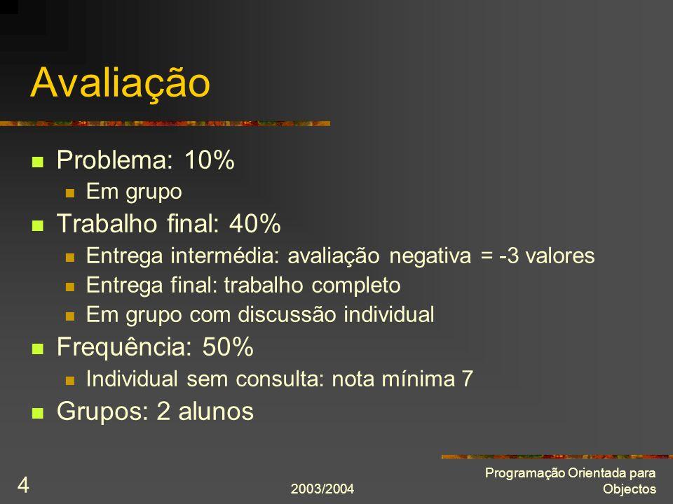 2003/2004 Programação Orientada para Objectos 4 Avaliação Problema: 10% Em grupo Trabalho final: 40% Entrega intermédia: avaliação negativa = -3 valor