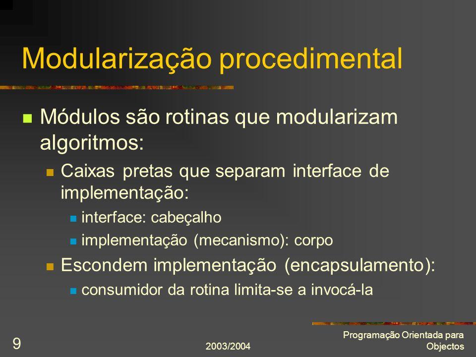 2003/2004 Programação Orientada para Objectos 9 Modularização procedimental Módulos são rotinas que modularizam algoritmos: Caixas pretas que separam