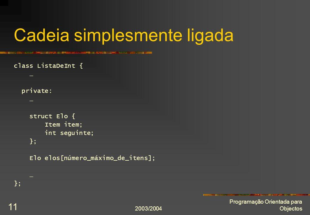 2003/2004 Programação Orientada para Objectos 11 Cadeia simplesmente ligada class ListaDeInt { … private: … struct Elo { Item item; int seguinte; }; Elo elos[número_máximo_de_itens]; … };