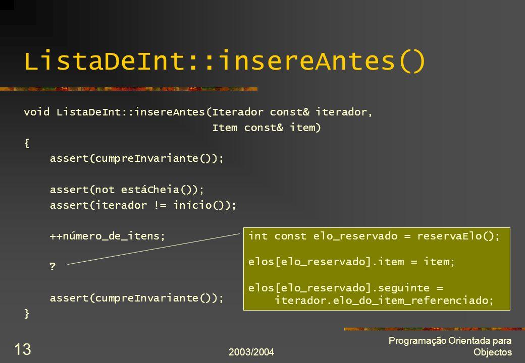 2003/2004 Programação Orientada para Objectos 13 ListaDeInt::insereAntes() void ListaDeInt::insereAntes(Iterador const& iterador, Item const& item) { assert(cumpreInvariante()); assert(not estáCheia()); assert(iterador != início()); ++número_de_itens; .