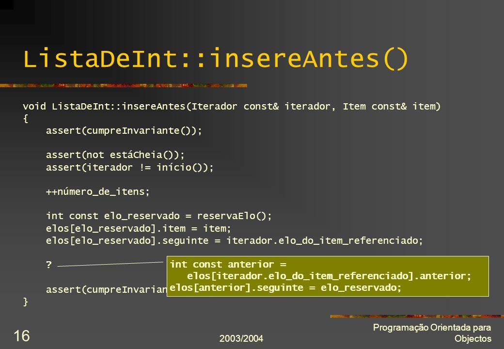 2003/2004 Programação Orientada para Objectos 16 ListaDeInt::insereAntes() void ListaDeInt::insereAntes(Iterador const& iterador, Item const& item) { assert(cumpreInvariante()); assert(not estáCheia()); assert(iterador != início()); ++número_de_itens; int const elo_reservado = reservaElo(); elos[elo_reservado].item = item; elos[elo_reservado].seguinte = iterador.elo_do_item_referenciado; .