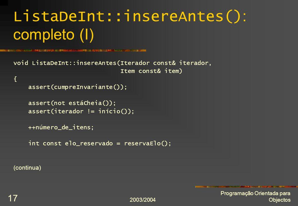 2003/2004 Programação Orientada para Objectos 17 ListaDeInt::insereAntes() : completo (I) void ListaDeInt::insereAntes(Iterador const& iterador, Item const& item) { assert(cumpreInvariante()); assert(not estáCheia()); assert(iterador != início()); ++número_de_itens; int const elo_reservado = reservaElo(); (continua)