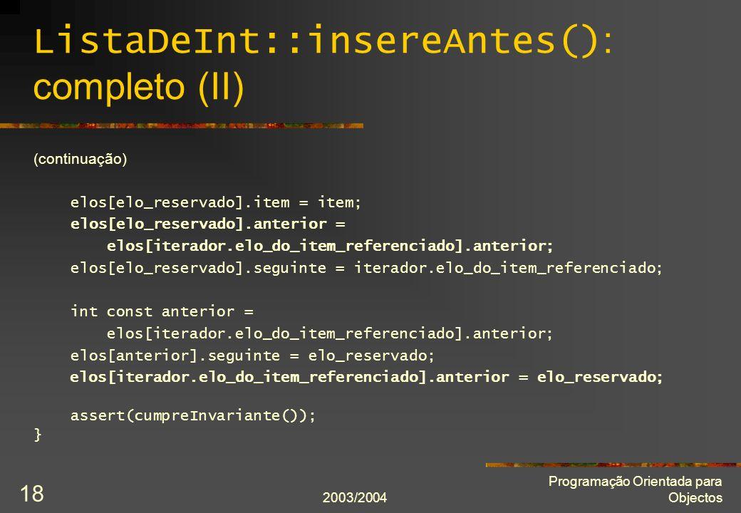 2003/2004 Programação Orientada para Objectos 18 ListaDeInt::insereAntes() : completo (II) (continuação) elos[elo_reservado].item = item; elos[elo_reservado].anterior = elos[iterador.elo_do_item_referenciado].anterior; elos[elo_reservado].seguinte = iterador.elo_do_item_referenciado; int const anterior = elos[iterador.elo_do_item_referenciado].anterior; elos[anterior].seguinte = elo_reservado; elos[iterador.elo_do_item_referenciado].anterior = elo_reservado; assert(cumpreInvariante()); }