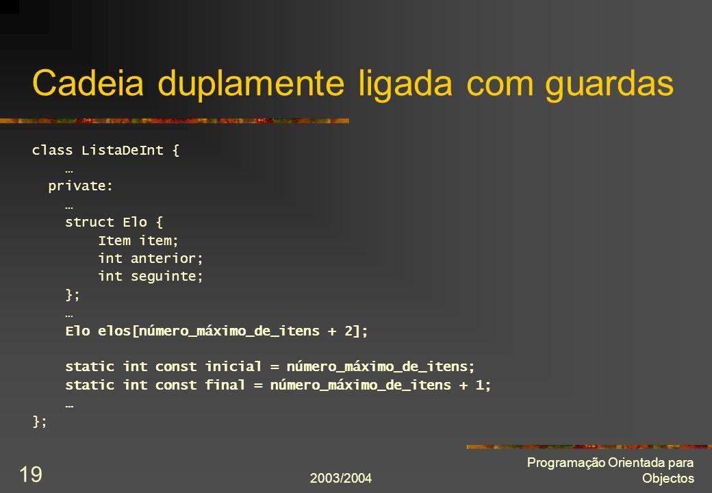 2003/2004 Programação Orientada para Objectos 19 Cadeia duplamente ligada com guardas class ListaDeInt { … private: … struct Elo { Item item; int anterior; int seguinte; }; … Elo elos[número_máximo_de_itens + 2]; static int const inicial = número_máximo_de_itens; static int const final = número_máximo_de_itens + 1; … };