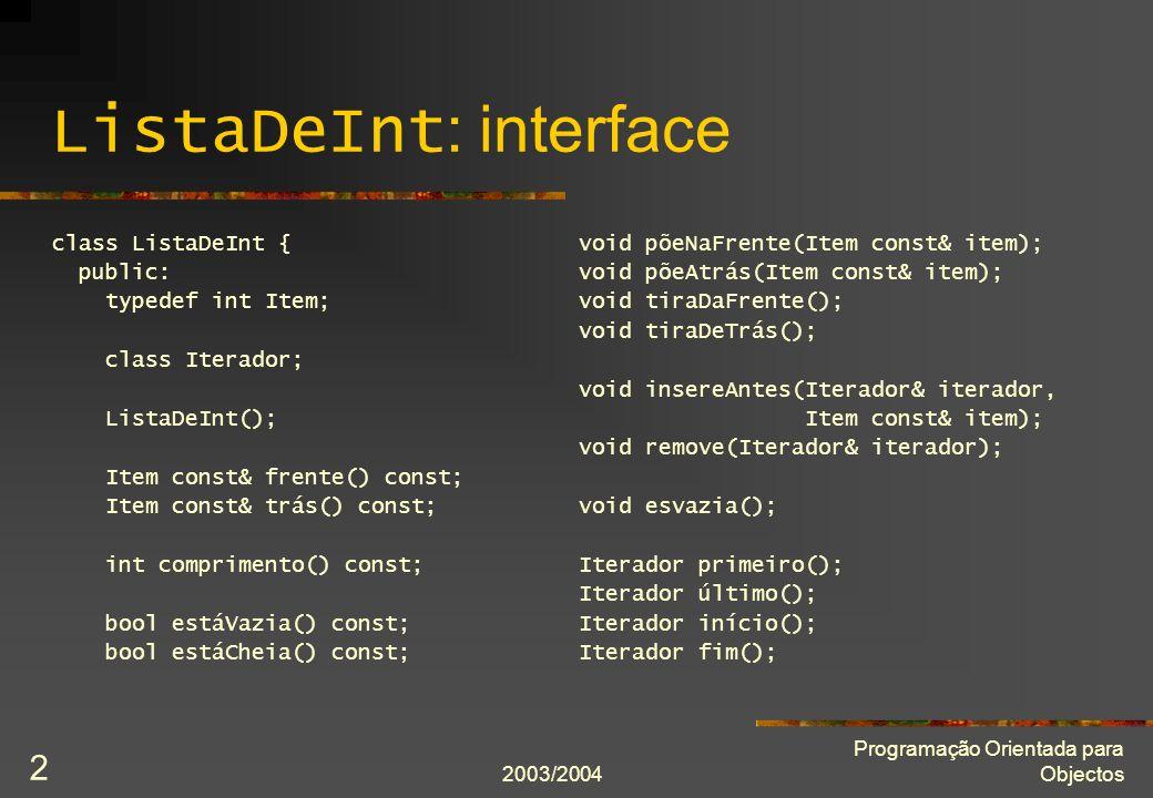 2003/2004 Programação Orientada para Objectos 2 ListaDeInt : interface class ListaDeInt { public: typedef int Item; class Iterador; ListaDeInt(); Item const& frente() const; Item const& trás() const; int comprimento() const; bool estáVazia() const; bool estáCheia() const; void põeNaFrente(Item const& item); void põeAtrás(Item const& item); void tiraDaFrente(); void tiraDeTrás(); void insereAntes(Iterador& iterador, Item const& item); void remove(Iterador& iterador); void esvazia(); Iterador primeiro(); Iterador último(); Iterador início(); Iterador fim();