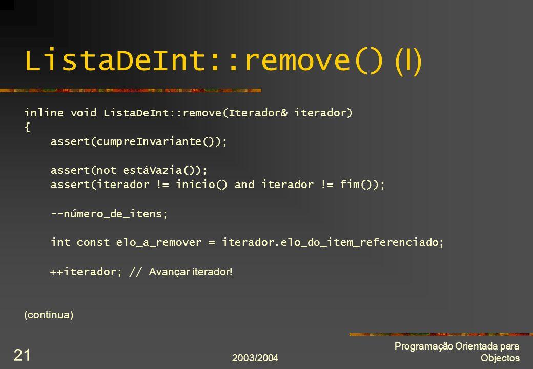 2003/2004 Programação Orientada para Objectos 21 ListaDeInt::remove() (I) inline void ListaDeInt::remove(Iterador& iterador) { assert(cumpreInvariante()); assert(not estáVazia()); assert(iterador != início() and iterador != fim()); --número_de_itens; int const elo_a_remover = iterador.elo_do_item_referenciado; ++iterador; // Avançar iterador.