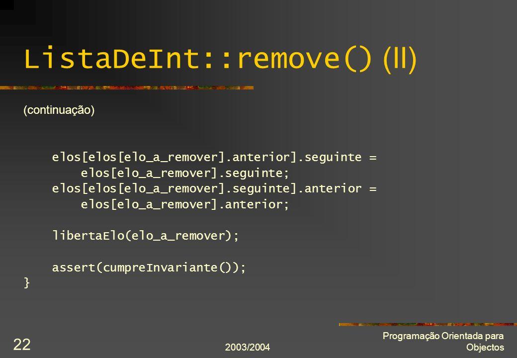 2003/2004 Programação Orientada para Objectos 22 ListaDeInt::remove() (II) (continuação) elos[elos[elo_a_remover].anterior].seguinte = elos[elo_a_remover].seguinte; elos[elos[elo_a_remover].seguinte].anterior = elos[elo_a_remover].anterior; libertaElo(elo_a_remover); assert(cumpreInvariante()); }