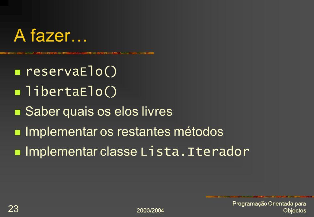 2003/2004 Programação Orientada para Objectos 23 A fazer… reservaElo() libertaElo() Saber quais os elos livres Implementar os restantes métodos Implementar classe Lista.Iterador