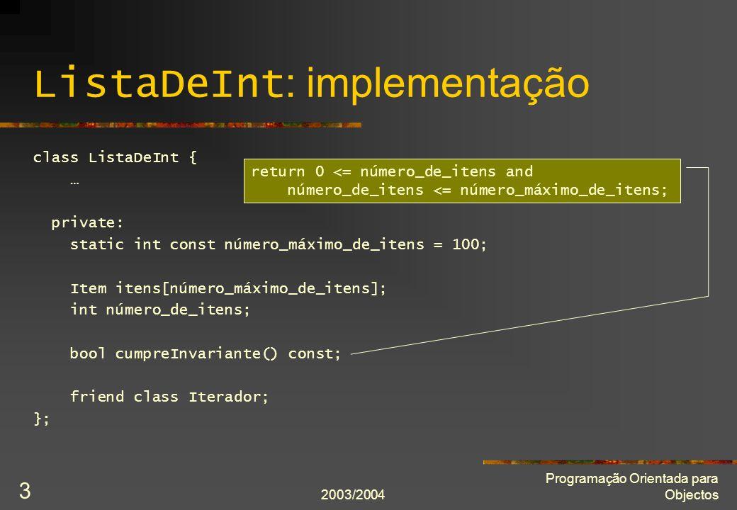 2003/2004 Programação Orientada para Objectos 3 ListaDeInt : implementação class ListaDeInt { … private: static int const número_máximo_de_itens = 100; Item itens[número_máximo_de_itens]; int número_de_itens; bool cumpreInvariante() const; friend class Iterador; }; return 0 <= número_de_itens and número_de_itens <= número_máximo_de_itens;