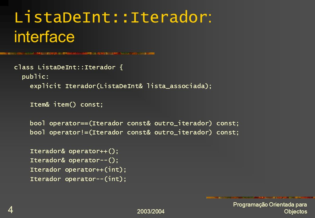 2003/2004 Programação Orientada para Objectos 4 ListaDeInt::Iterador : interface class ListaDeInt::Iterador { public: explicit Iterador(ListaDeInt& lista_associada); Item& item() const; bool operator==(Iterador const& outro_iterador) const; bool operator!=(Iterador const& outro_iterador) const; Iterador& operator++(); Iterador& operator--(); Iterador operator++(int); Iterador operator--(int);