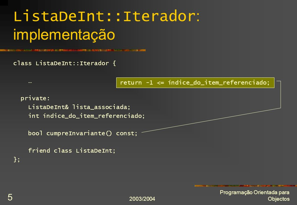 2003/2004 Programação Orientada para Objectos 5 ListaDeInt::Iterador : implementação class ListaDeInt::Iterador { … private: ListaDeInt& lista_associada; int índice_do_item_referenciado; bool cumpreInvariante() const; friend class ListaDeInt; }; return -1 <= índice_do_item_referenciado;