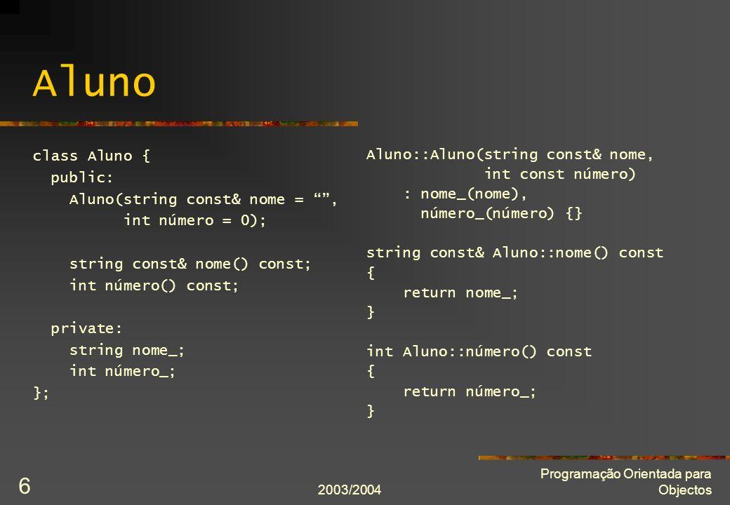 2003/2004 Programação Orientada para Objectos 6 Aluno class Aluno { public: Aluno(string const& nome =, int número = 0); string const& nome() const; int número() const; private: string nome_; int número_; }; Aluno::Aluno(string const& nome, int const número) : nome_(nome), número_(número) {} string const& Aluno::nome() const { return nome_; } int Aluno::número() const { return número_; }