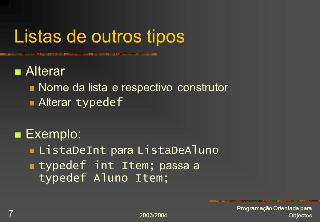 2003/2004 Programação Orientada para Objectos 7 Listas de outros tipos Alterar Nome da lista e respectivo construtor Alterar typedef Exemplo: ListaDeInt para ListaDeAluno typedef int Item; passa a typedef Aluno Item;